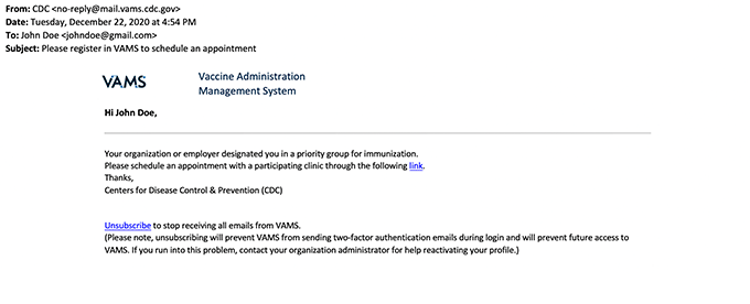 Email from field will read CDC no-reply@mail.vams.cdc.gov. Subject will be Please register in VAMS to schedule an appointment. Email starts with the logo for VAMS Vaccine Administration Management System and reads Hi Your Name, Your organization or employer designated you in a priority group for immunization. Please schedule an appointment with a participating clinic through the following link. Thanks, Centers for Disease Control & Prevention (CDC)